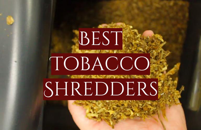 5 Best Tobacco Shredders
